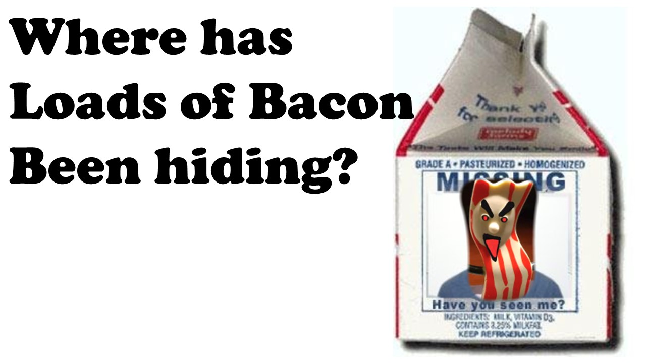 Loads of Bacon hiding