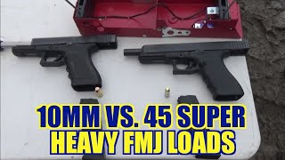 10mm vs. 45 Super Heavy FMJ Loads!