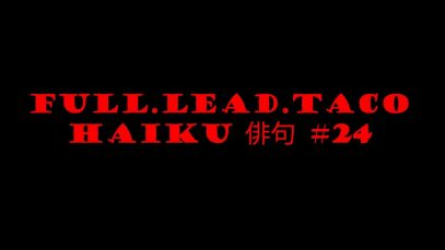 Full.Lead.Taco Haiku #24