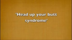 Head up your butt Syndrome